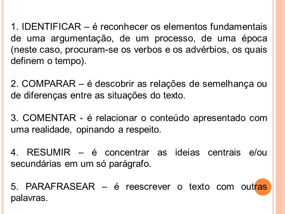 1. IDENTIFICAR – é reconhecer os elementos fundamentais de uma argumentação, de um processo, de uma época (neste caso, procuram-se os verbos e os advérbios, os quais definem o tempo).