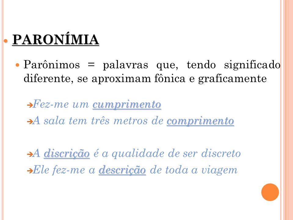 PARONÍMIA Parônimos = palavras que, tendo significado diferente, se aproximam fônica e graficamente.