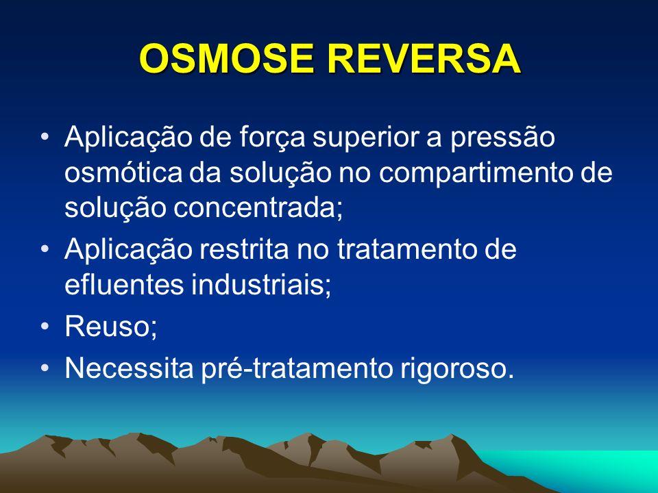 OSMOSE REVERSA Aplicação de força superior a pressão osmótica da solução no compartimento de solução concentrada;