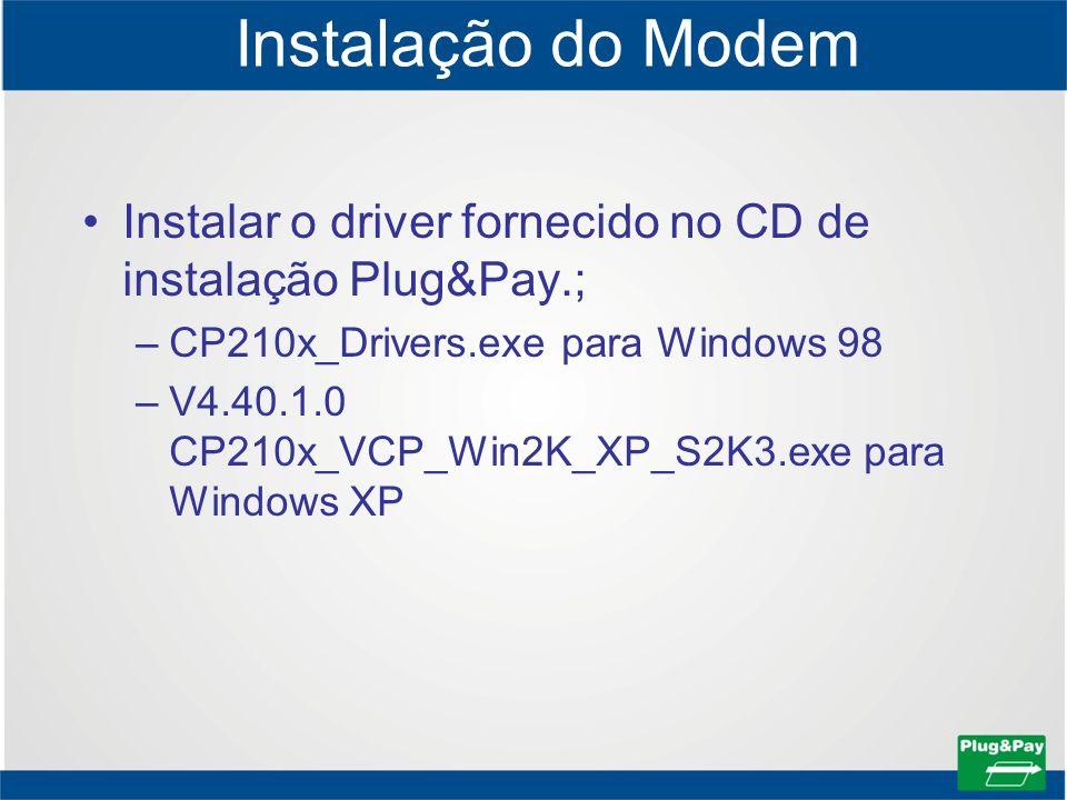Instalação do Modem Instalar o driver fornecido no CD de instalação Plug&Pay.; CP210x_Drivers.exe para Windows 98.