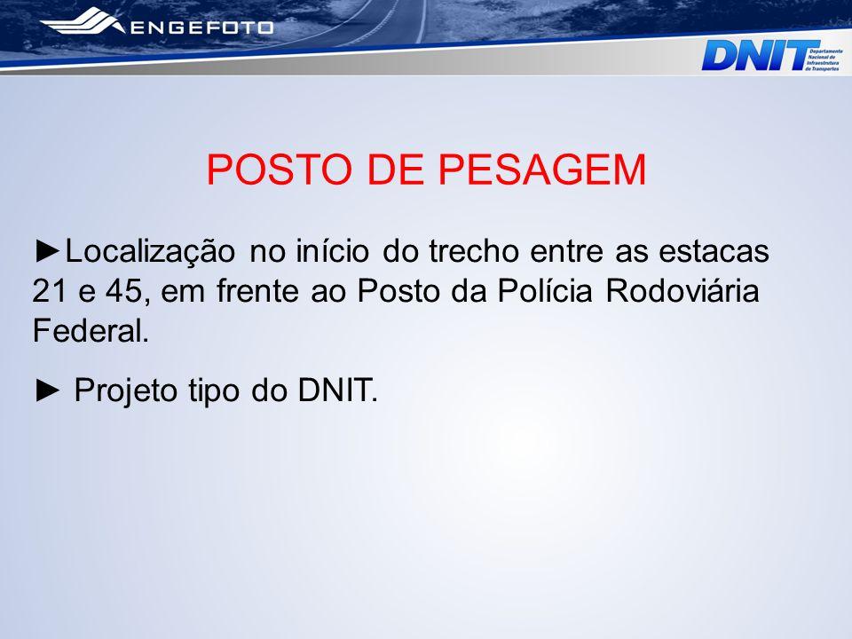 POSTO DE PESAGEM ►Localização no início do trecho entre as estacas 21 e 45, em frente ao Posto da Polícia Rodoviária Federal.
