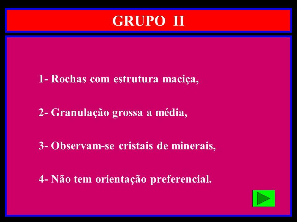 GRUPO II 1- Rochas com estrutura maciça, 2- Granulação grossa a média,