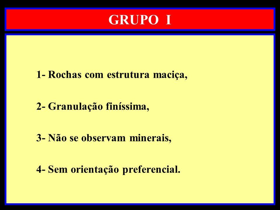 GRUPO I 1- Rochas com estrutura maciça, 2- Granulação finíssima,
