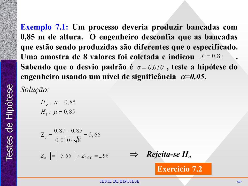 Exemplo 7.1: Um processo deveria produzir bancadas com 0,85 m de altura. O engenheiro desconfia que as bancadas que estão sendo produzidas são diferentes que o especificado. Uma amostra de 8 valores foi coletada e indicou . Sabendo que o desvio padrão é , teste a hipótese do engenheiro usando um nível de significância =0,05.