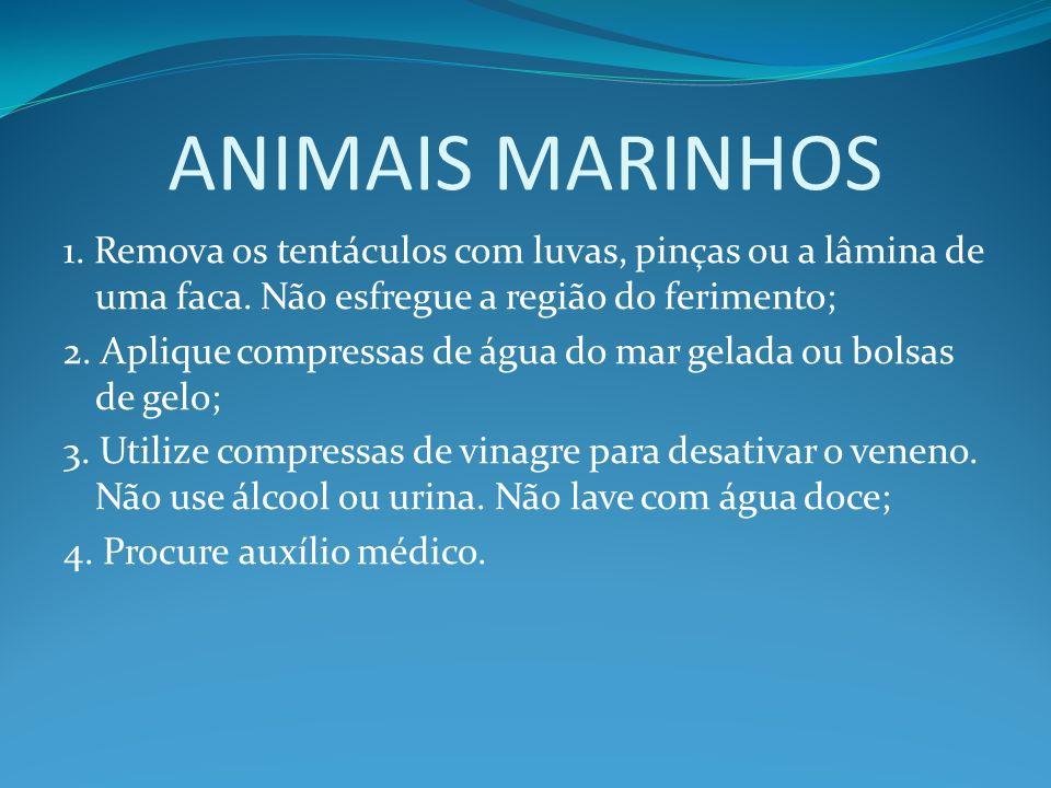 ANIMAIS MARINHOS1. Remova os tentáculos com luvas, pinças ou a lâmina de uma faca. Não esfregue a região do ferimento;
