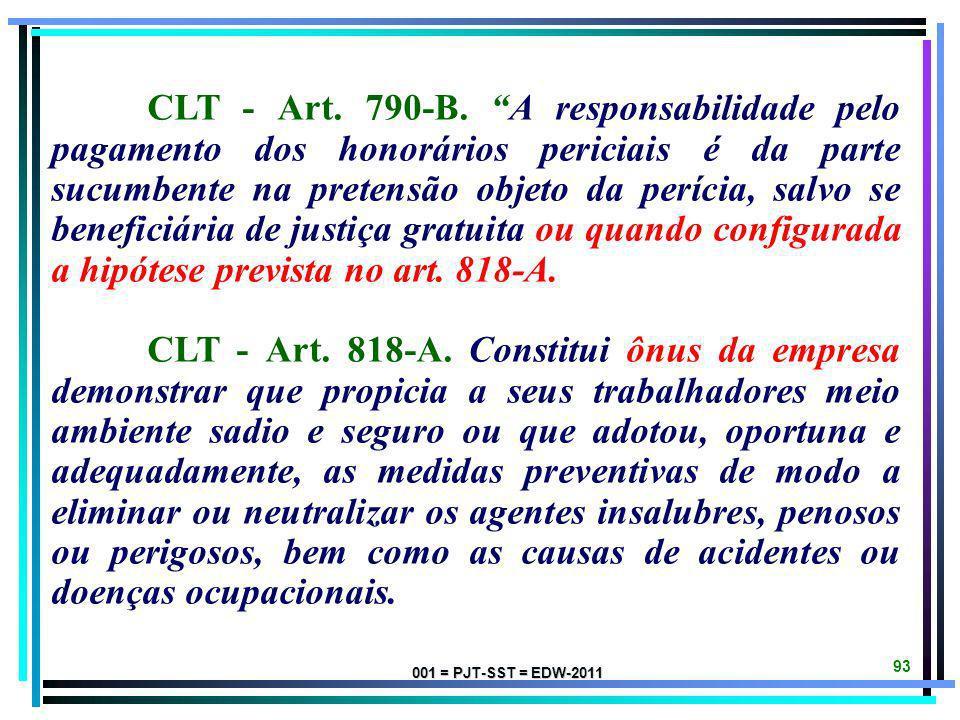 CLT - Art. 790-B. A responsabilidade pelo pagamento dos honorários periciais é da parte sucumbente na pretensão objeto da perícia, salvo se beneficiária de justiça gratuita ou quando configurada a hipótese prevista no art. 818-A.