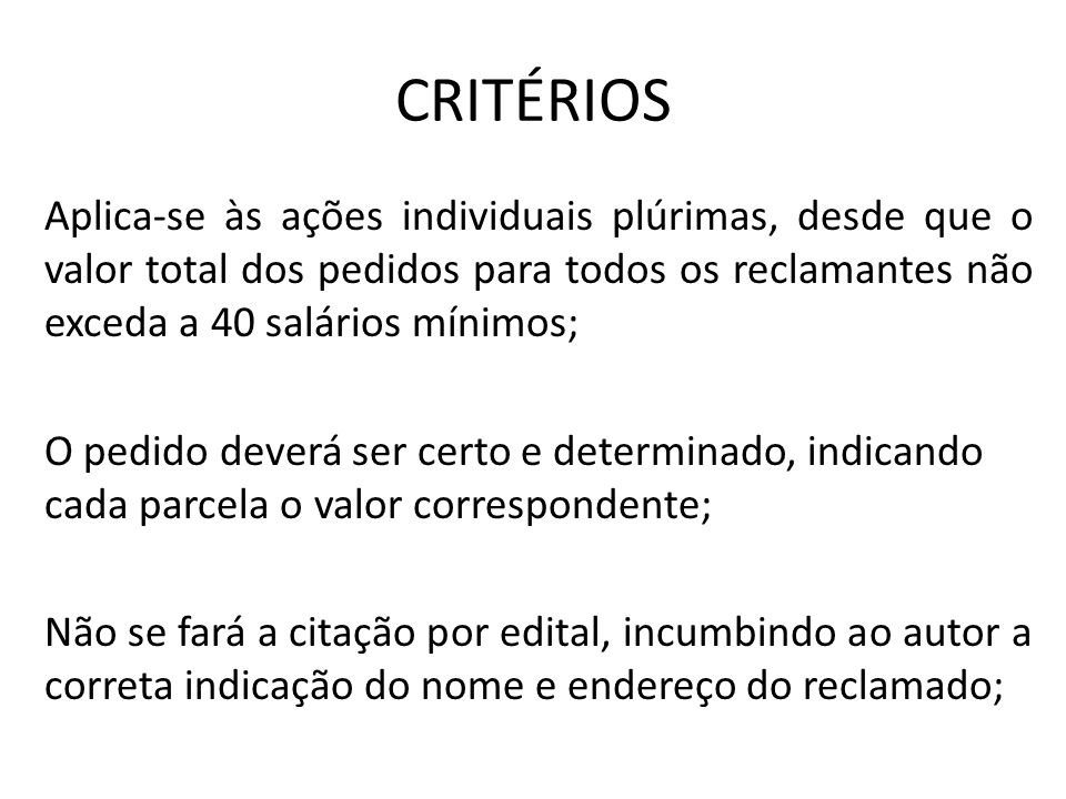 CRITÉRIOS Aplica-se às ações individuais plúrimas, desde que o valor total dos pedidos para todos os reclamantes não exceda a 40 salários mínimos;