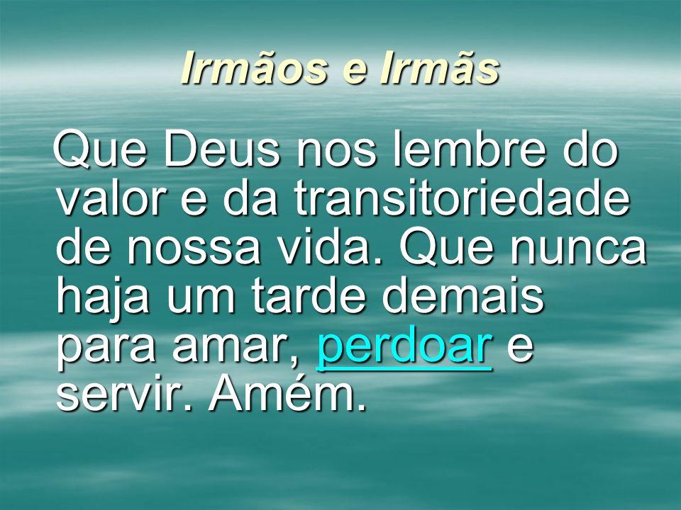Irmãos e Irmãs Que Deus nos lembre do valor e da transitoriedade de nossa vida.
