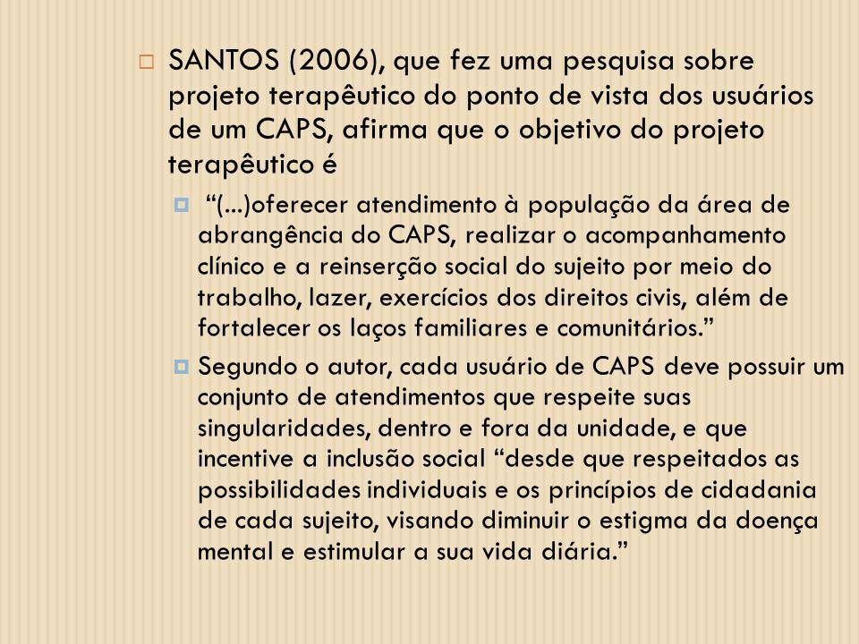 SANTOS (2006), que fez uma pesquisa sobre projeto terapêutico do ponto de vista dos usuários de um CAPS, afirma que o objetivo do projeto terapêutico é