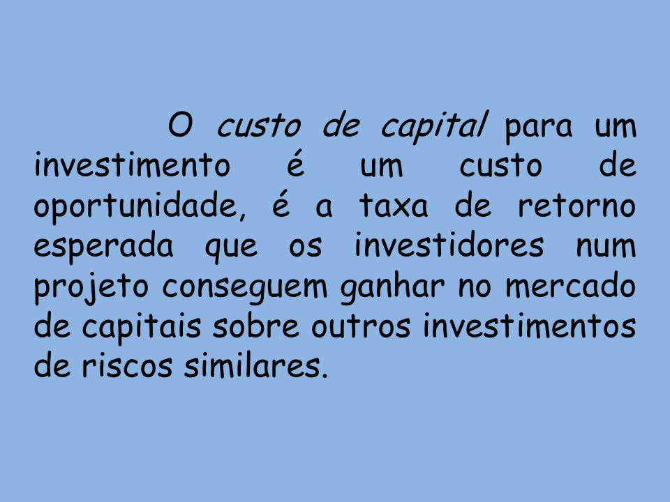 O custo de capital para um investimento é um custo de oportunidade, é a taxa de retorno esperada que os investidores num projeto conseguem ganhar no mercado de capitais sobre outros investimentos de riscos similares.