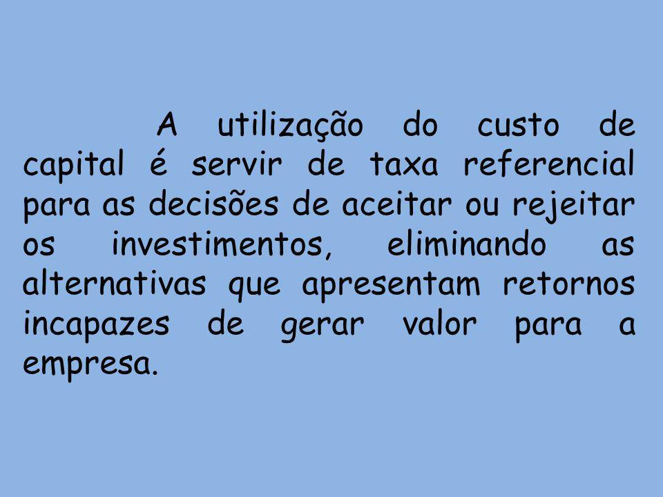 A utilização do custo de capital é servir de taxa referencial para as decisões de aceitar ou rejeitar os investimentos, eliminando as alternativas que apresentam retornos incapazes de gerar valor para a empresa.