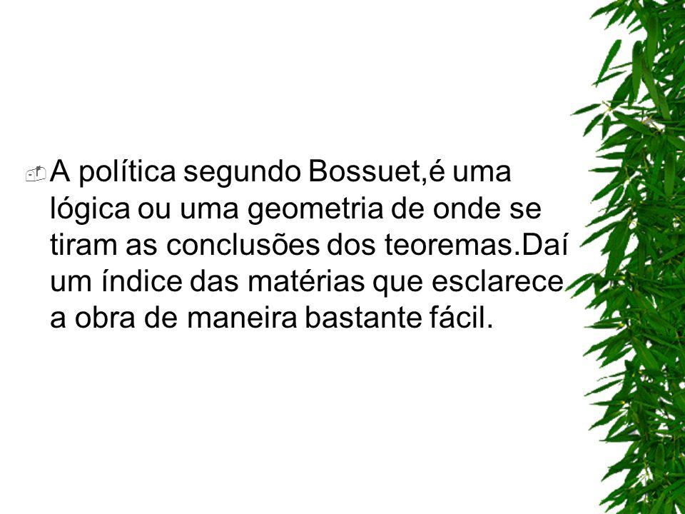 A política segundo Bossuet,é uma lógica ou uma geometria de onde se tiram as conclusões dos teoremas.Daí um índice das matérias que esclarece a obra de maneira bastante fácil.