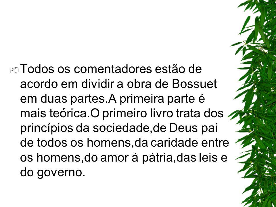 Todos os comentadores estão de acordo em dividir a obra de Bossuet em duas partes.A primeira parte é mais teórica.O primeiro livro trata dos princípios da sociedade,de Deus pai de todos os homens,da caridade entre os homens,do amor á pátria,das leis e do governo.