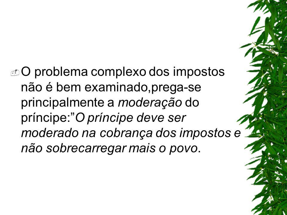 O problema complexo dos impostos não é bem examinado,prega-se principalmente a moderação do príncipe: O príncipe deve ser moderado na cobrança dos impostos e não sobrecarregar mais o povo.
