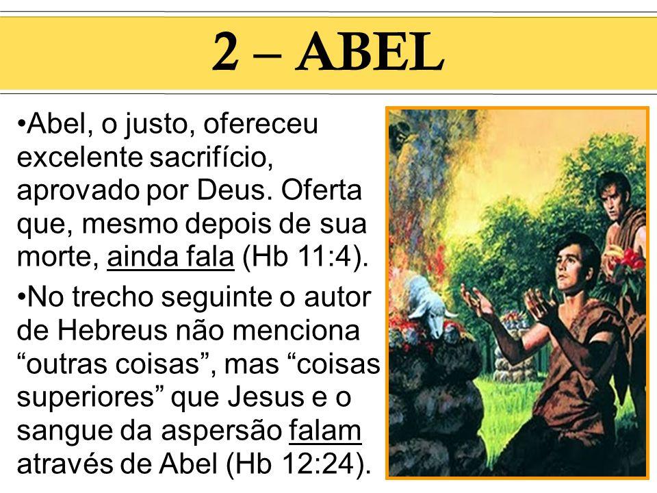 2 – ABEL Abel, o justo, ofereceu excelente sacrifício, aprovado por Deus. Oferta que, mesmo depois de sua morte, ainda fala (Hb 11:4).