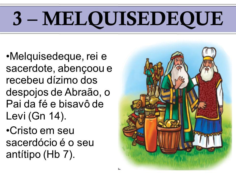3 – MELQUISEDEQUEMelquisedeque, rei e sacerdote, abençoou e recebeu dízimo dos despojos de Abraão, o Pai da fé e bisavô de Levi (Gn 14).