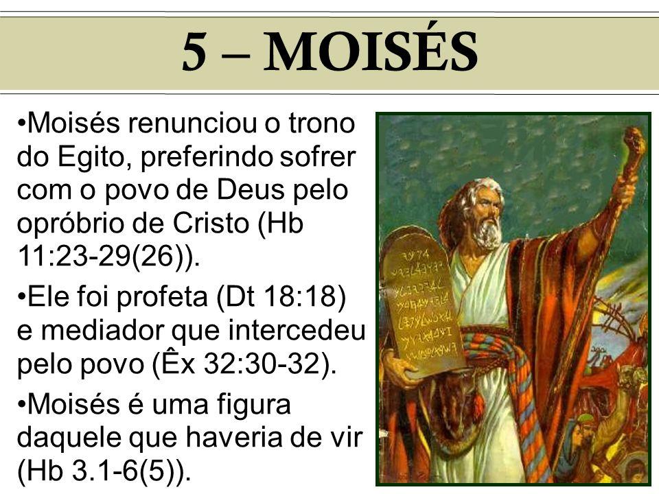 5 – MOISÉSMoisés renunciou o trono do Egito, preferindo sofrer com o povo de Deus pelo opróbrio de Cristo (Hb 11:23-29(26)).