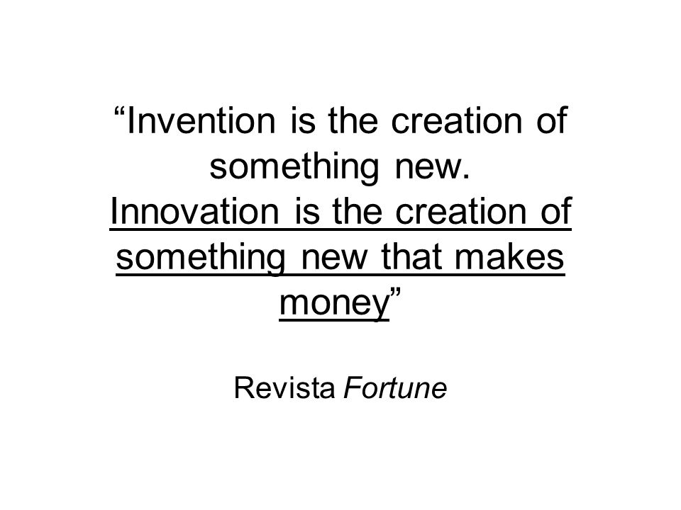 Invention is the creation of something new