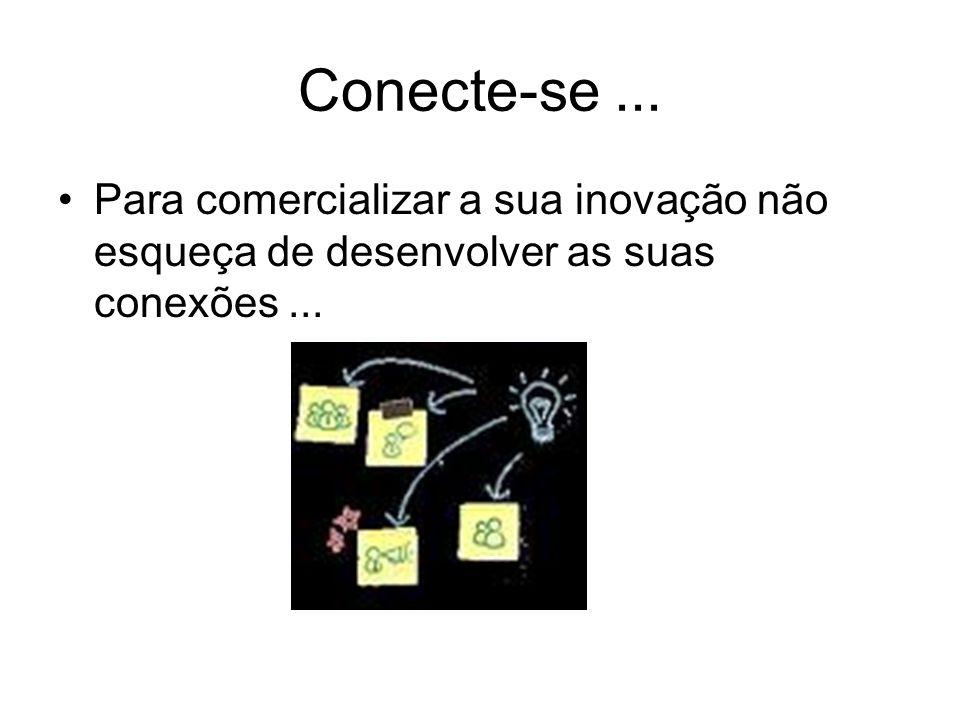 Conecte-se ... Para comercializar a sua inovação não esqueça de desenvolver as suas conexões ...