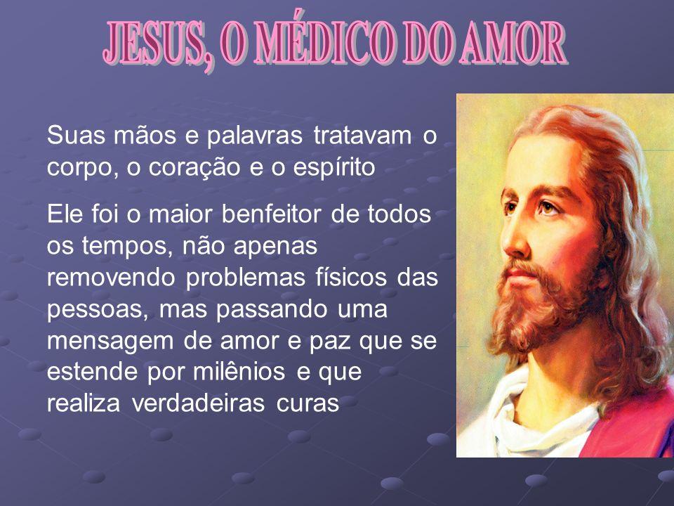 JESUS, O MÉDICO DO AMOR Suas mãos e palavras tratavam o corpo, o coração e o espírito.