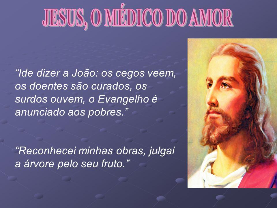 JESUS, O MÉDICO DO AMOR Ide dizer a João: os cegos veem, os doentes são curados, os surdos ouvem, o Evangelho é anunciado aos pobres.