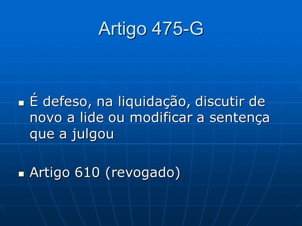 Artigo 475-G É defeso, na liquidação, discutir de novo a lide ou modificar a sentença que a julgou.