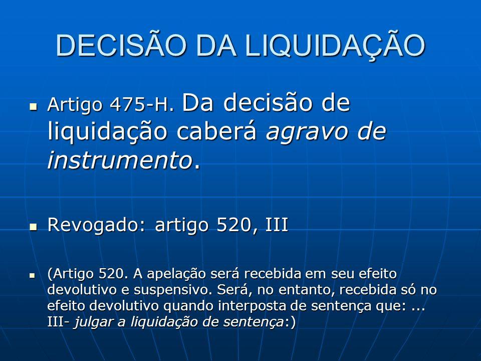 DECISÃO DA LIQUIDAÇÃOArtigo 475-H. Da decisão de liquidação caberá agravo de instrumento. Revogado: artigo 520, III.