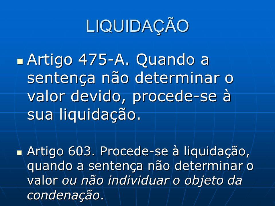 LIQUIDAÇÃO Artigo 475-A. Quando a sentença não determinar o valor devido, procede-se à sua liquidação.