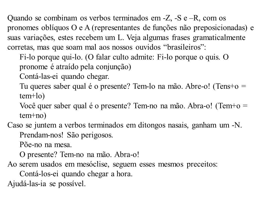 Quando se combinam os verbos terminados em -Z, -S e –R, com os pronomes oblíquos O e A (representantes de funções não preposicionadas) e suas variações, estes recebem um L. Veja algumas frases gramaticalmente corretas, mas que soam mal aos nossos ouvidos brasileiros :