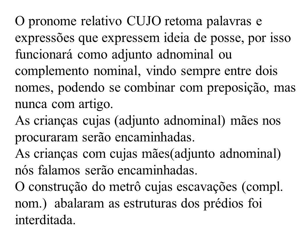 O pronome relativo CUJO retoma palavras e expressões que expressem ideia de posse, por isso funcionará como adjunto adnominal ou complemento nominal, vindo sempre entre dois nomes, podendo se combinar com preposição, mas nunca com artigo.