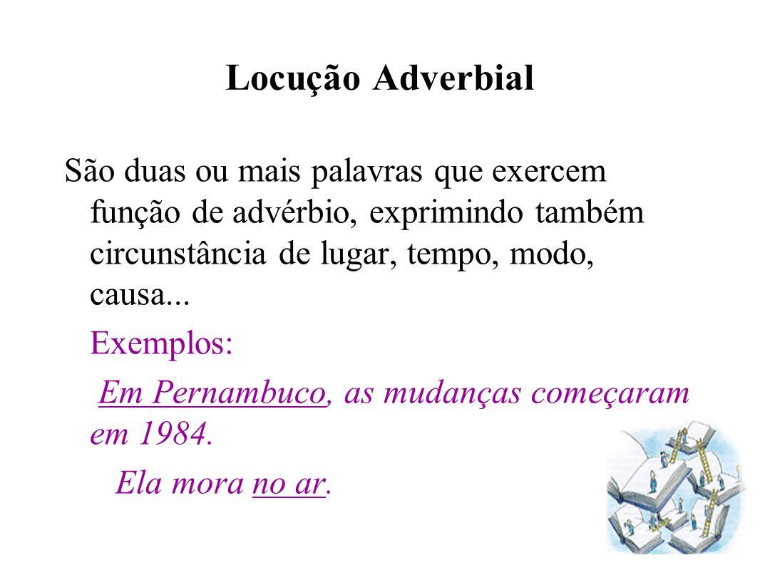 Locução Adverbial São duas ou mais palavras que exercem função de advérbio, exprimindo também circunstância de lugar, tempo, modo, causa...
