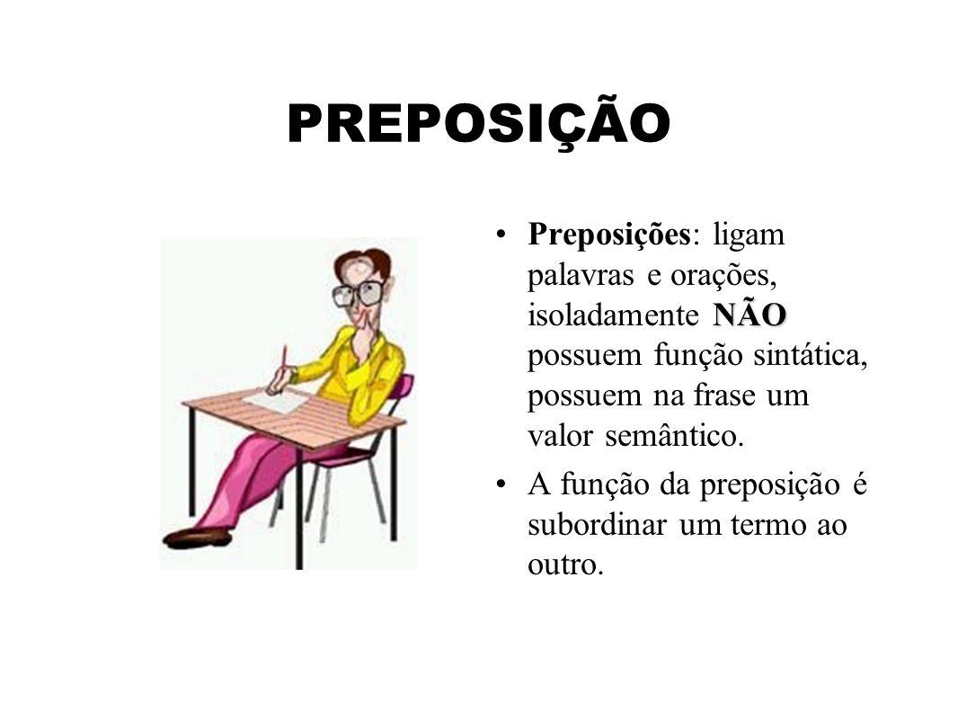 PREPOSIÇÃO Preposições: ligam palavras e orações, isoladamente NÃO possuem função sintática, possuem na frase um valor semântico.