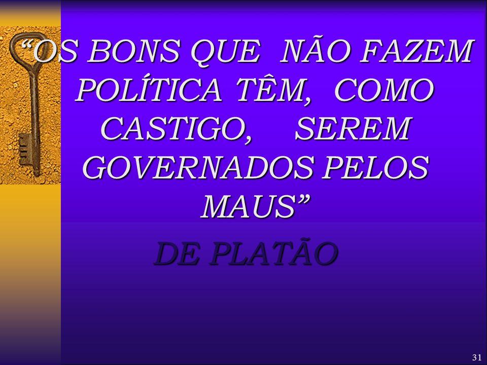 OS BONS QUE NÃO FAZEM POLÍTICA TÊM, COMO CASTIGO, SEREM GOVERNADOS PELOS MAUS