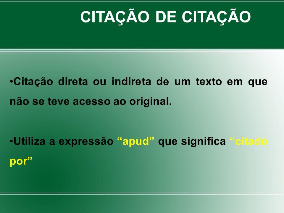 CITAÇÃO DE CITAÇÃO Citação direta ou indireta de um texto em que não se teve acesso ao original.