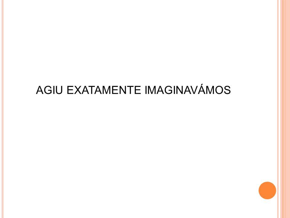 AGIU EXATAMENTE IMAGINAVÁMOS