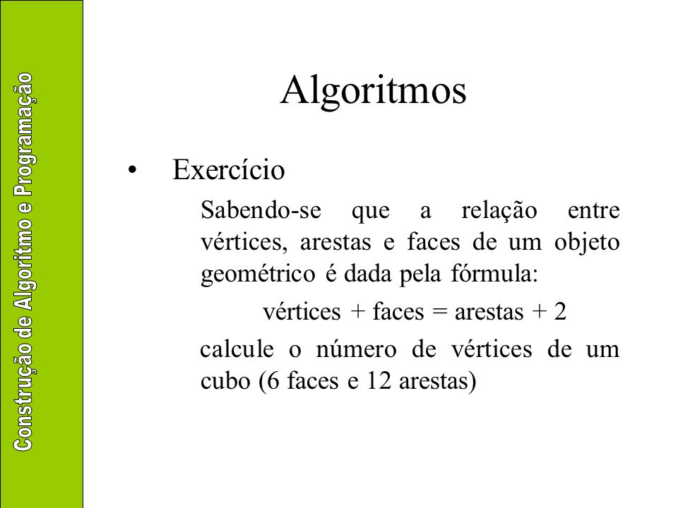 Algoritmos Exercício. Sabendo-se que a relação entre vértices, arestas e faces de um objeto geométrico é dada pela fórmula: