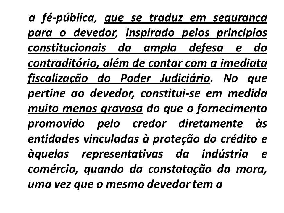 a fé-pública, que se traduz em segurança para o devedor, inspirado pelos princípios constitucionais da ampla defesa e do contraditório, além de contar com a imediata fiscalização do Poder Judiciário.