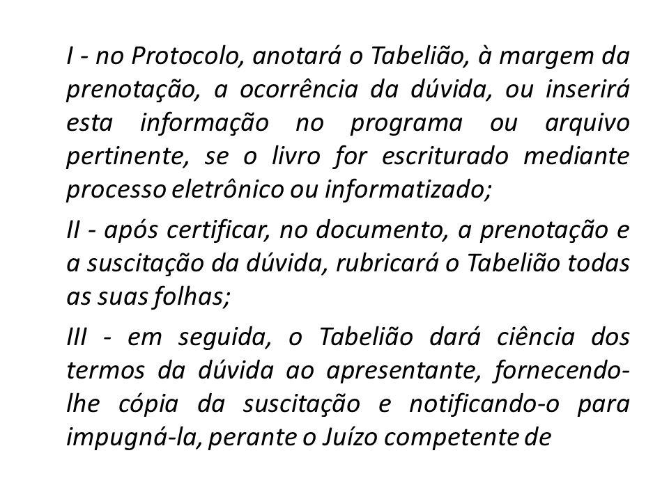 I - no Protocolo, anotará o Tabelião, à margem da prenotação, a ocorrência da dúvida, ou inserirá esta informação no programa ou arquivo pertinente, se o livro for escriturado mediante processo eletrônico ou informatizado; II - após certificar, no documento, a prenotação e a suscitação da dúvida, rubricará o Tabelião todas as suas folhas; III - em seguida, o Tabelião dará ciência dos termos da dúvida ao apresentante, fornecendo-lhe cópia da suscitação e notificando-o para impugná-la, perante o Juízo competente de