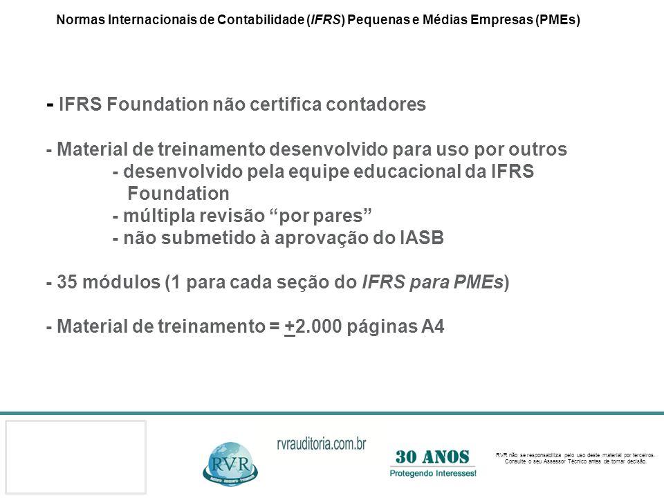Normas Internacionais de Contabilidade (IFRS) Pequenas e Médias Empresas (PMEs) - IFRS Foundation não certifica contadores - Material de treinamento desenvolvido para uso por outros - desenvolvido pela equipe educacional da IFRS Foundation - múltipla revisão por pares - não submetido à aprovação do IASB - 35 módulos (1 para cada seção do IFRS para PMEs) - Material de treinamento = +2.000 páginas A4