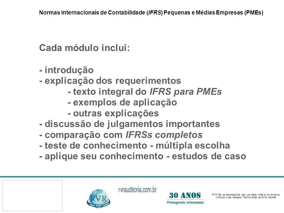 Normas Internacionais de Contabilidade (IFRS) Pequenas e Médias Empresas (PMEs) Cada módulo inclui: - introdução - explicação dos requerimentos - texto integral do IFRS para PMEs - exemplos de aplicação - outras explicações - discussão de julgamentos importantes - comparação com IFRSs completos - teste de conhecimento - múltipla escolha - aplique seu conhecimento - estudos de caso