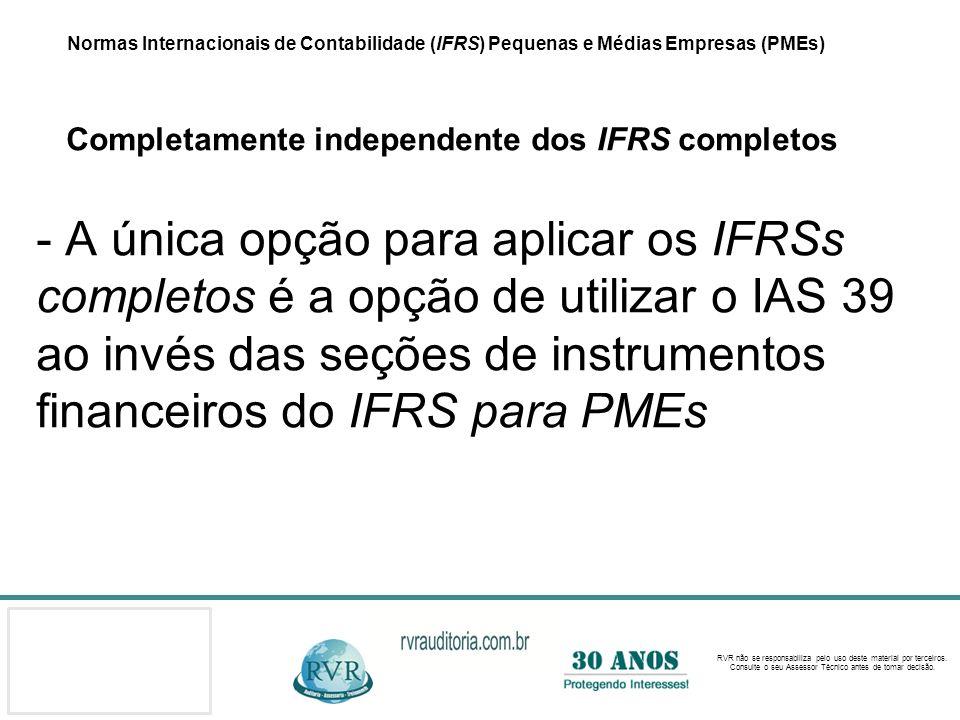 Normas Internacionais de Contabilidade (IFRS) Pequenas e Médias Empresas (PMEs) Completamente independente dos IFRS completos - A única opção para aplicar os IFRSs completos é a opção de utilizar o IAS 39 ao invés das seções de instrumentos financeiros do IFRS para PMEs