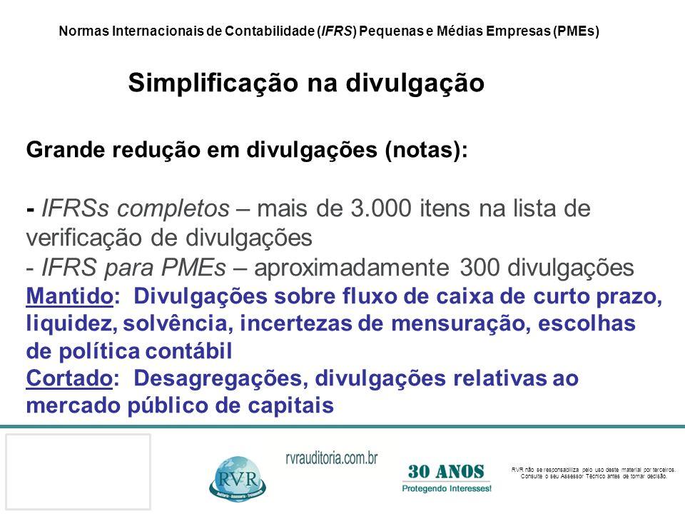 Normas Internacionais de Contabilidade (IFRS) Pequenas e Médias Empresas (PMEs) Simplificação na divulgação Grande redução em divulgações (notas): - IFRSs completos – mais de 3.000 itens na lista de verificação de divulgações - IFRS para PMEs – aproximadamente 300 divulgações Mantido: Divulgações sobre fluxo de caixa de curto prazo, liquidez, solvência, incertezas de mensuração, escolhas de política contábil Cortado: Desagregações, divulgações relativas ao mercado público de capitais
