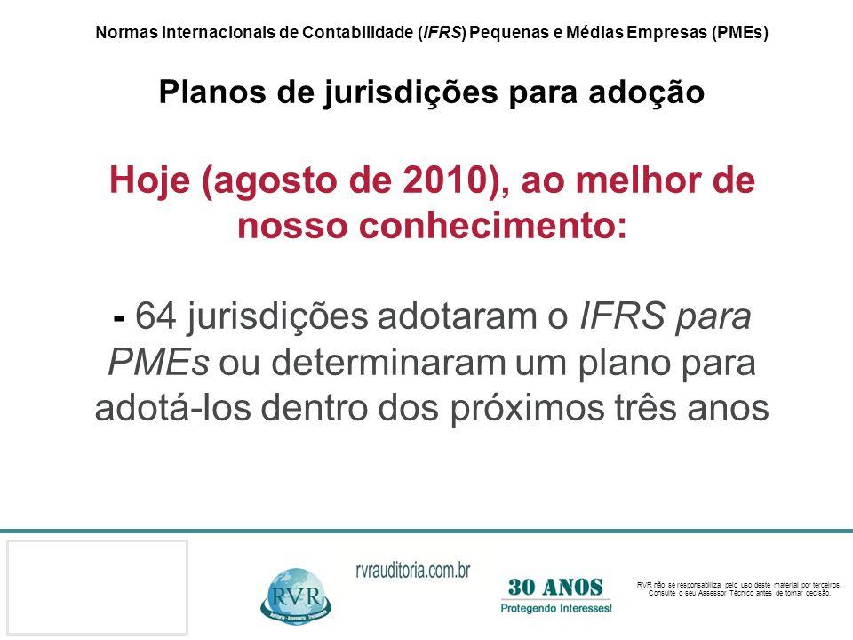 Normas Internacionais de Contabilidade (IFRS) Pequenas e Médias Empresas (PMEs) Planos de jurisdições para adoção Hoje (agosto de 2010), ao melhor de nosso conhecimento: - 64 jurisdições adotaram o IFRS para PMEs ou determinaram um plano para adotá-los dentro dos próximos três anos