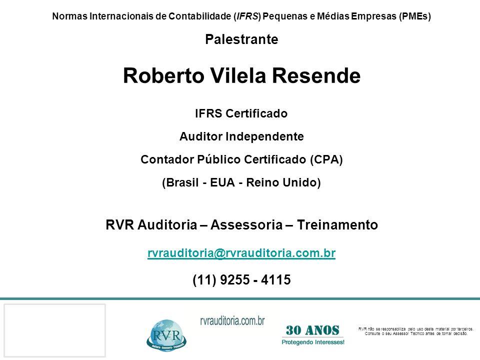 Normas Internacionais de Contabilidade (IFRS) Pequenas e Médias Empresas (PMEs) Palestrante Roberto Vilela Resende IFRS Certificado Auditor Independente Contador Público Certificado (CPA) (Brasil - EUA - Reino Unido) RVR Auditoria – Assessoria – Treinamento rvrauditoria@rvrauditoria.com.br (11) 9255 - 4115