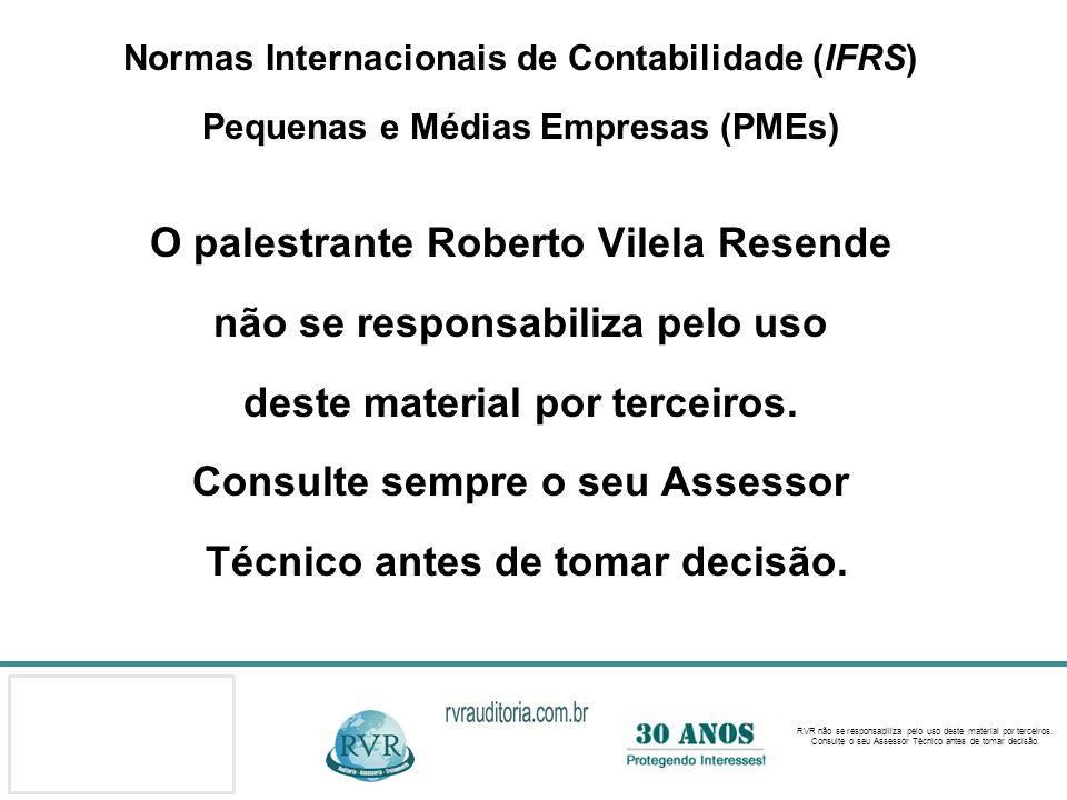 Normas Internacionais de Contabilidade (IFRS) Pequenas e Médias Empresas (PMEs) O palestrante Roberto Vilela Resende não se responsabiliza pelo uso deste material por terceiros.