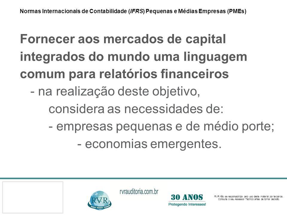 Normas Internacionais de Contabilidade (IFRS) Pequenas e Médias Empresas (PMEs) Fornecer aos mercados de capital integrados do mundo uma linguagem comum para relatórios financeiros - na realização deste objetivo, considera as necessidades de: - empresas pequenas e de médio porte; - economias emergentes.