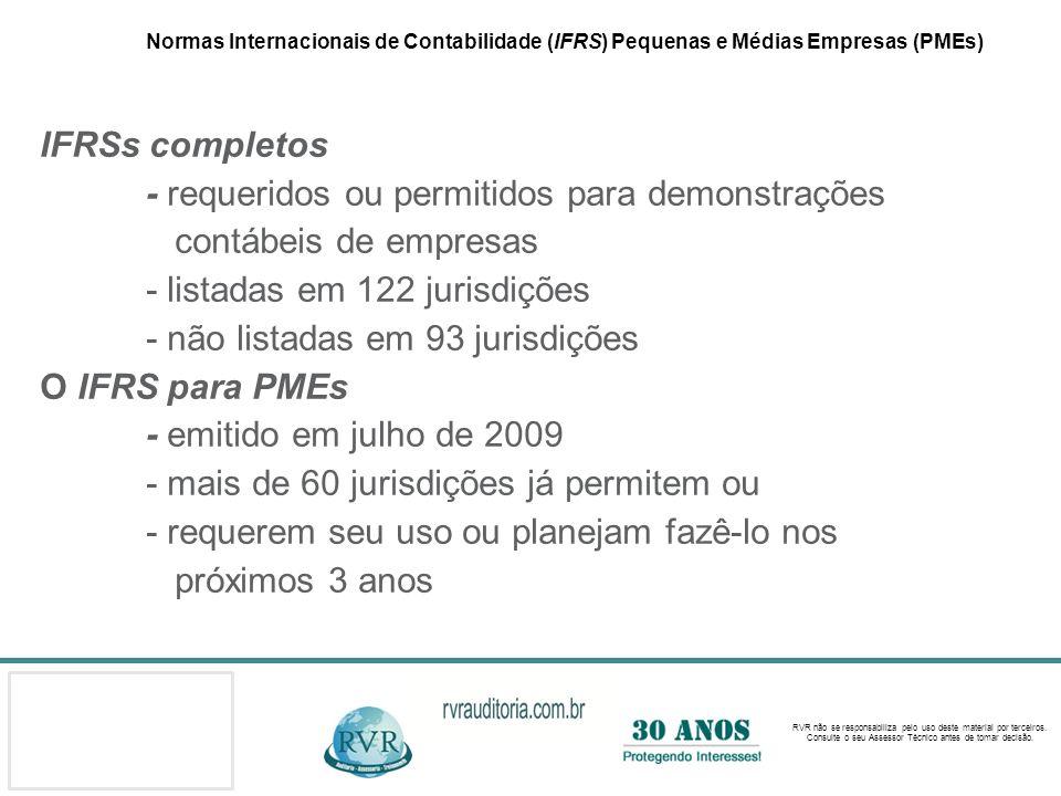Normas Internacionais de Contabilidade (IFRS) Pequenas e Médias Empresas (PMEs) IFRSs completos - requeridos ou permitidos para demonstrações contábeis de empresas - listadas em 122 jurisdições - não listadas em 93 jurisdições O IFRS para PMEs - emitido em julho de 2009 - mais de 60 jurisdições já permitem ou - requerem seu uso ou planejam fazê-lo nos próximos 3 anos