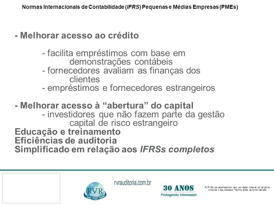 Normas Internacionais de Contabilidade (IFRS) Pequenas e Médias Empresas (PMEs) - Melhorar acesso ao crédito - facilita empréstimos com base em demonstrações contábeis - fornecedores avaliam as finanças dos clientes - empréstimos e fornecedores estrangeiros - Melhorar acesso à abertura do capital - investidores que não fazem parte da gestão capital de risco estrangeiro Educação e treinamento Eficiências de auditoria Simplificado em relação aos IFRSs completos
