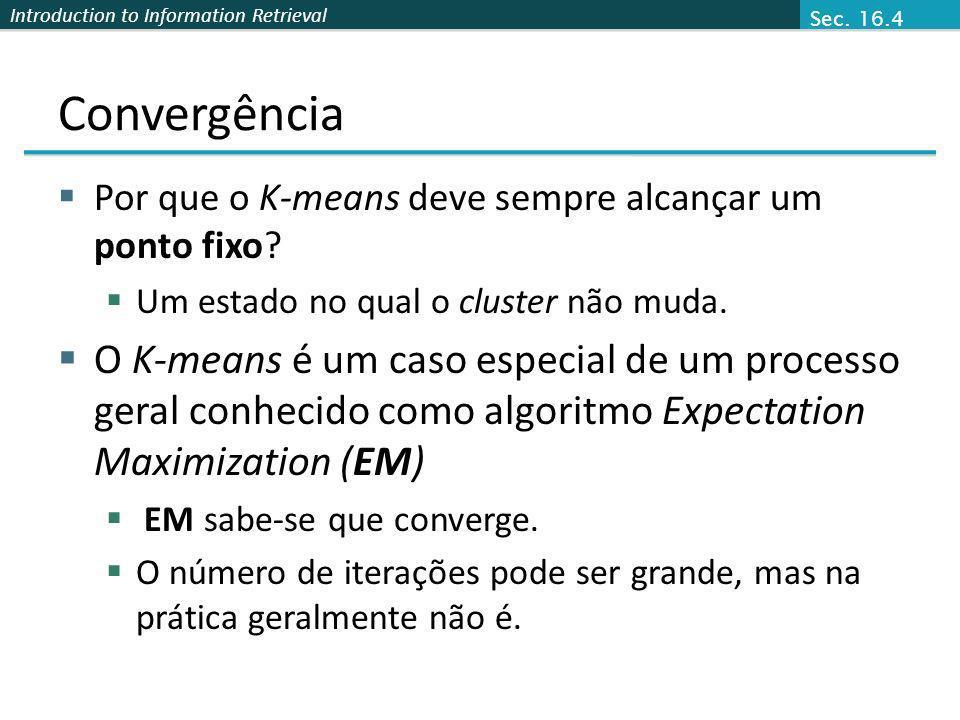 Sec. 16.4 Convergência. Por que o K-means deve sempre alcançar um ponto fixo Um estado no qual o cluster não muda.