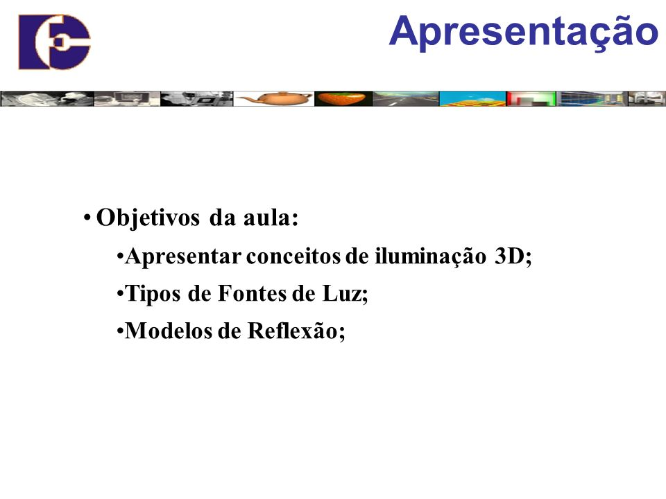 Apresentação Objetivos da aula: Apresentar conceitos de iluminação 3D;
